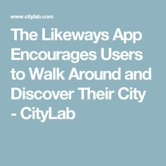 The Likeways App Encourages Users to Walk Around and Discover Their City  - CityLab