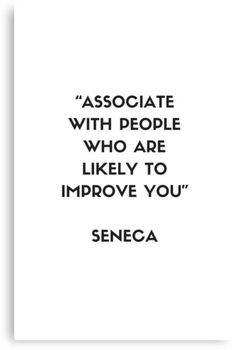 'Stoic Philosophy Quote - Seneca - Associate with people who are likely to improve you' Canvas Print by IdeasForArtists Good Quotes, Clever Quotes, Daily Quotes, Quotes To Live By, Life Quotes, Change Quotes, Philosophical Quotes About Life, Philosophy Quotes, Work Passion Quotes