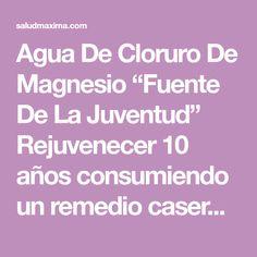 """Agua De Cloruro De Magnesio """"Fuente De La Juventud"""" Rejuvenecer 10 años consumiendo un remedio casero es posible y hoy compartimos contigo la fórmula."""