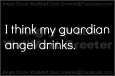 I KNOW my guardian angel drinks!    Sometimes we drink together because I hate to drink alone! JL