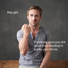 Hey girl,    If anybody gives you shit about breastfeeding in public, you tell me.