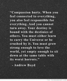 Compassion hurts when you feel connected to everything you also feel responsible for everything and you cannot turn away your destiny is bound with the destinies of others