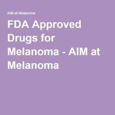 FDA Approved Drugs for Melanoma - AIM at Melanoma