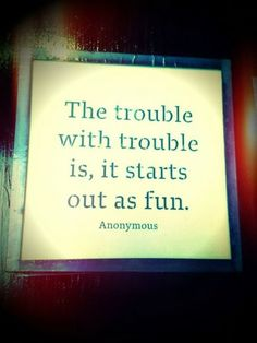 The trouble with trouble is, it starts out as fun... http://www.awesomehealthandfitness.com