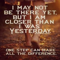 I may not be there yet. But I am closer than I was yesterday. One step can make all the difference.