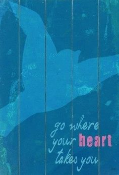 Go where you heart takes you quote via Carol's Country Sunshine on Facebook