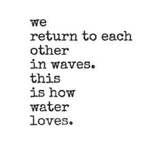 We return to each other in waves ...