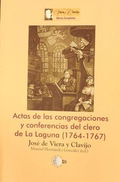 Actas de las congregaciones y conferencias del clero de La Laguana (1764-1767) / José de Viera y Clavijo ; ed. int. y notas de Manuel Hernández González. http://absysnetweb.bbtk.ull.es/cgi-bin/abnetopac01?TITN=508211