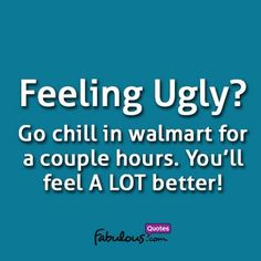 feeling+ugly?+go+sit+in+walmart | Feeling ugly? Go chill in Walmart for a couple of hours. You'll feel a ...