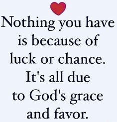 """""""Nothing you have is because of luck or chance. It's all due to God's grace and favor. Prayer Quotes, Faith Quotes, Bible Quotes, Me Quotes, Christ Quotes, Bible Scriptures, Quotes About God, Spiritual Quotes About Love, God Is Love Quotes"""