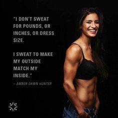 I Don't sweat for pounds, or inches, or dress size... I sweat to make my outside match my inside