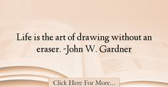 The most popular John W. Gardner Quotes About Experience - 17317 : Life is the art of drawing without an eraser. -John W. Experience Quotes, Life, Quotes About Experience