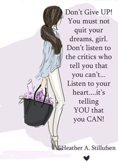 Don't Give UP! You must not quit your dreams, girl. Don't listen to the critics who tell you that you can't... Listen to your heart....it's telling YOU that you CAN!