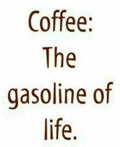 Coffee... the gasoline of life.