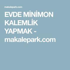 EVDE MİNİMON KALEMLİK YAPMAK - makalepark.com