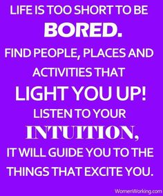 LIFE IS TOO SHORT TO BE BORED. FIND PEOPLE, PLACES AND ACTIVITIES THAT LIGHT YOU UP! LISTEN TO YOUR INTUITION. IT WILL GUIDE YOU TO THE THINGS THAT EXCITE YOU.