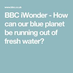 BBC iWonder - How can our blue planet be running out of fresh water?