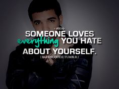 someone loves everything you hate about yourself #drake quote