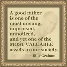 """""""A good father is one of the most unsung, unpraised, unnoticed, and yet one of the MOST VALUABLE assets in our society."""" ~ Billy Graham #quote"""