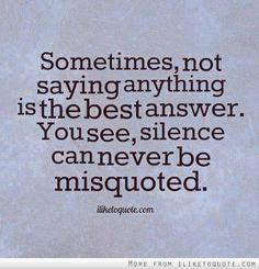 I do this!!! Sometimes people mistake it as if I agree with them - but I don't think it's important for me to give my opinion and silence is better. KR