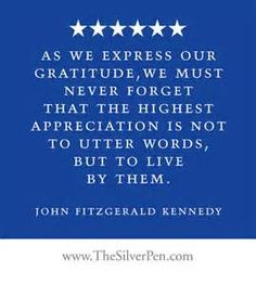 """As we express our gratitude, we must never forget that the highest appreciation is not to utter words, but to live by them."" John F. Kennedy"