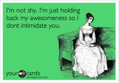 I'm not shy, I'm just holding back my awesomeness so I don't intimidate you.