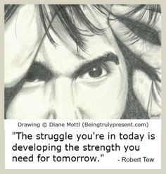 The struggle you're in today is developing the strength you need for tomorrow. (pencil drawing by Diane Mottl)