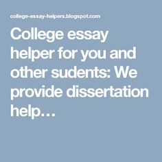 College essay helper for you and other sudents: We provide dissertation help…
