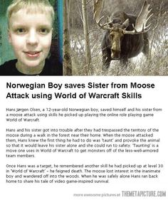 This very awesome kid intuitively picked up survival skills and the ability to think fast under pressure and saved his sister and himself during a mad moose attack thanks to playing World of Warcraft…Sesame street never taught me anything like that! Game on!