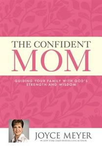 The Confident Mom: Guiding Your Family with God's Strength and Wisdom by Joyce Meyer  Coach, cheerleader, confidant, chef and chauffeur--the job description of a mom is as broad as the horizon. Perhaps this is why so many mothers deal with insecurity and uncertainty as they do their best to raise their children in a challenging and ever-changing world.