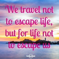 """We travel not to escape life, but for life not to escape us."" Love."