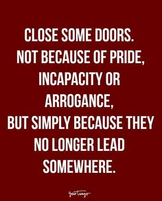 """Close some doors. Not because of pride, incapacity or arrogance, but simply because they no longer lead somewhere."""