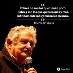 """""""...Pobres son los q quieren más y más..."""" Pepe Mujica"""