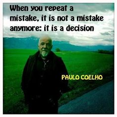 When you repeat a mistake, it is not a mistake anymore it is a decision. - Paulo Coelho
