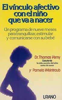 El vínculo afectivo con el niño que va a nacer del Dr. T. Verny -P.Weintraub editado por Urano. Dígale a una mujer embarazada que el niño que lleva puede oir la voz o experimentar el afecto de su madre, y ella seguramente estará de acuerdo. Las madres siempre han intuido algo que los cientificos acaban de descubrir. En este descubrimiento se basa el programa de este libro.