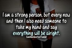 I am a strong person but every now and then I need someone to hold my hand and tell me everything will be alright.