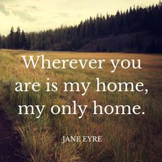 """""""Wherever you are is my home, my only home."""" - JANE EYRE"""