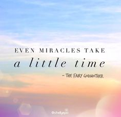 Even miracles take a little time. - Cinderella's Fairy Godmother | Where there is hope, there is faith. Where there is faith, miracles happen. ☀️ Never give up. Great things take time. | @chellyepic
