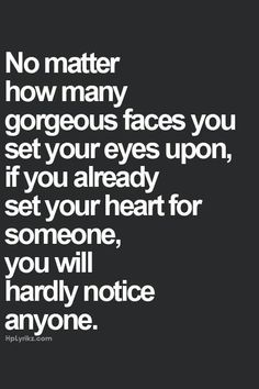 no matter how many gorgeous faces you set your eyes upon