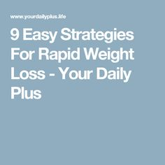 9 Easy Strategies For Rapid Weight Loss - Your Daily Plus