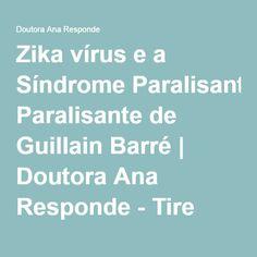 Zika vírus e a Síndrome Paralisante de Guillain Barré | Doutora Ana Responde - Tire dúvidas e aprenda. Ter saúde é se sentir bem.