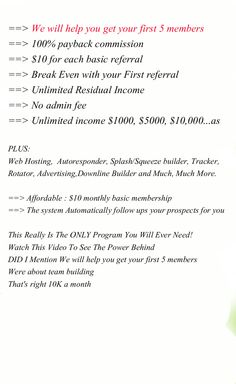 We will help you get your first 5 members 100% payback commission $10 for each basic referral Break Even with your First referral ==> Unlimited Residual Income No admin fee  Unlimited income $1000, $5000, $10,000...as. #mlm opportunities