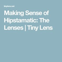 Making Sense of Hipstamatic: The Lenses   Tiny Lens