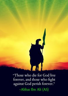 """Those who die for God live forever, and those who fight against God perish forever."" -Abbas Ibn Ali (AS). Shahada..."