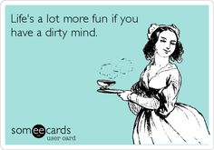 Life's a lot more fun if you have a dirty mind.