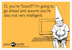 board vs. bored I know some people like this bahaha