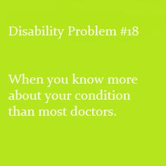 Disability Problem #18: When you know more about your condition than most doctors.