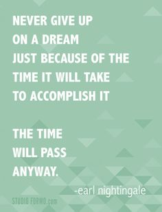 Never give up on a dream, just because of the time it will take to accomplish it. The time will pass anyway. Quote by Earl Nightingale