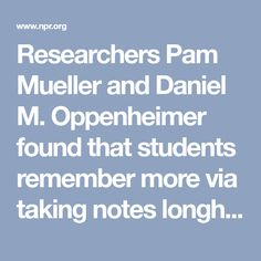 Researchers Pam Mueller and Daniel M. Oppenheimer found that students remember more via taking notes longhand rather than on a laptop. It has to do with what happens when you're forced to slow down.