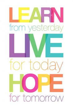 Learn from yesterday. Live for today. Hope for tomorrow.